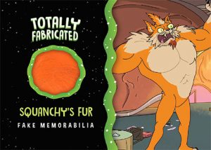 Totally Fabricated Fake Memorabilia Squanchy's Fur
